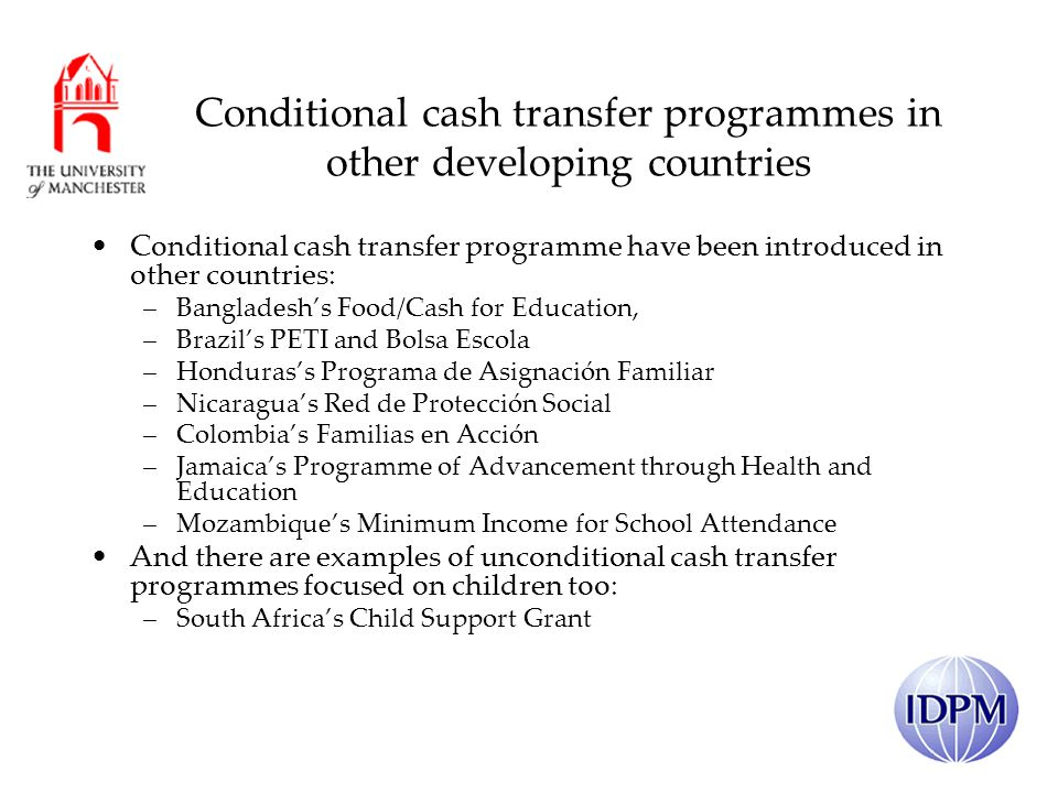 Conditional cash transfer programmes in other developing countries Conditional cash transfer programme have been introduced in other countries: –Bangladeshs Food/Cash for Education, –Brazils PETI and Bolsa Escola –Hondurass Programa de Asignación Familiar –Nicaraguas Red de Protección Social –Colombias Familias en Acción –Jamaicas Programme of Advancement through Health and Education –Mozambiques Minimum Income for School Attendance And there are examples of unconditional cash transfer programmes focused on children too: –South Africas Child Support Grant