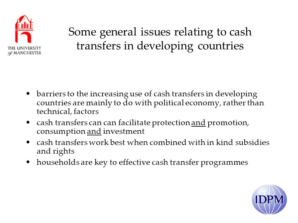 Some general issues relating to cash transfers in developing countries barriers to the increasing use of cash transfers in developing countries are mainly to do with political economy, rather than technical, factors cash transfers can can facilitate protection and promotion, consumption and investment cash transfers work best when combined with in kind subsidies and rights households are key to effective cash transfer programmes
