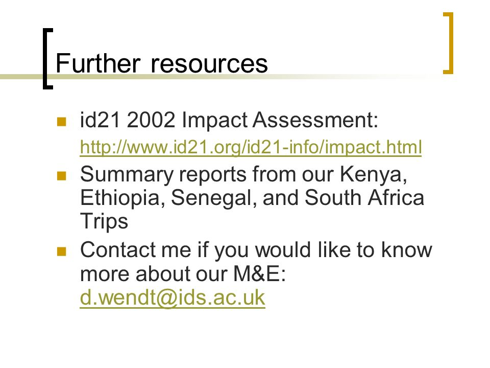 Further resources id21 2002 Impact Assessment: http://www.id21.org/id21-info/impact.html Summary reports from our Kenya, Ethiopia, Senegal, and South Africa Trips Contact me if you would like to know more about our M&E: d.wendt@ids.ac.uk d.wendt@ids.ac.uk