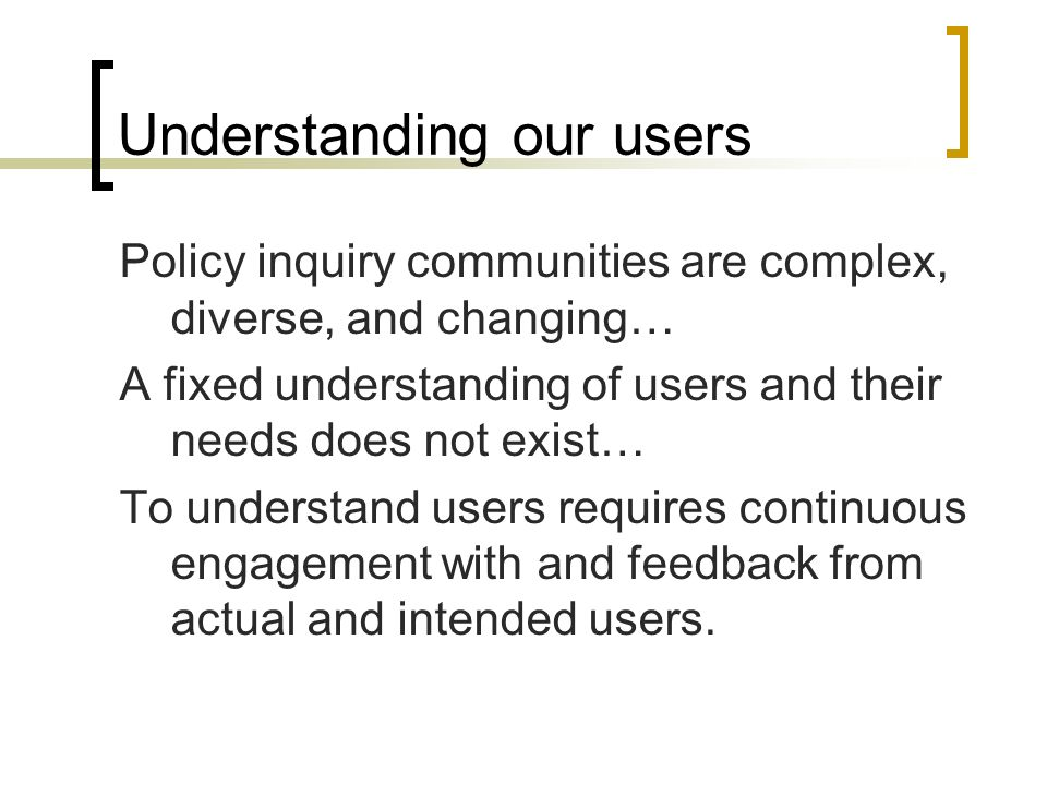 Understanding our users Policy inquiry communities are complex, diverse, and changing… A fixed understanding of users and their needs does not exist… To understand users requires continuous engagement with and feedback from actual and intended users.