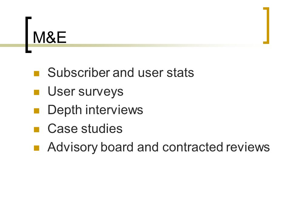 M&E Subscriber and user stats User surveys Depth interviews Case studies Advisory board and contracted reviews