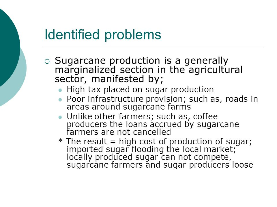Identified problems Sugarcane production is a generally marginalized section in the agricultural sector, manifested by; High tax placed on sugar production Poor infrastructure provision; such as, roads in areas around sugarcane farms Unlike other farmers; such as, coffee producers the loans accrued by sugarcane farmers are not cancelled * The result = high cost of production of sugar; imported sugar flooding the local market; locally produced sugar can not compete, sugarcane farmers and sugar producers loose