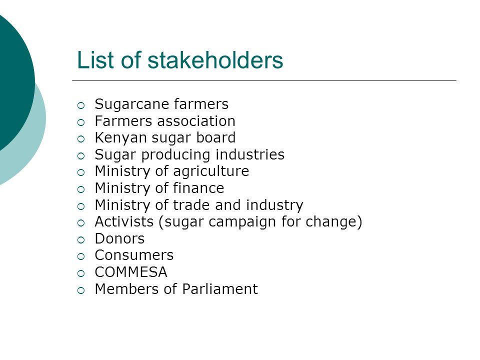 List of stakeholders Sugarcane farmers Farmers association Kenyan sugar board Sugar producing industries Ministry of agriculture Ministry of finance Ministry of trade and industry Activists (sugar campaign for change) Donors Consumers COMMESA Members of Parliament