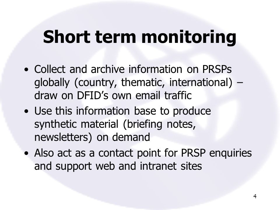 4 Short term monitoring Collect and archive information on PRSPs globally (country, thematic, international) – draw on DFIDs own  traffic Use this information base to produce synthetic material (briefing notes, newsletters) on demand Also act as a contact point for PRSP enquiries and support web and intranet sites