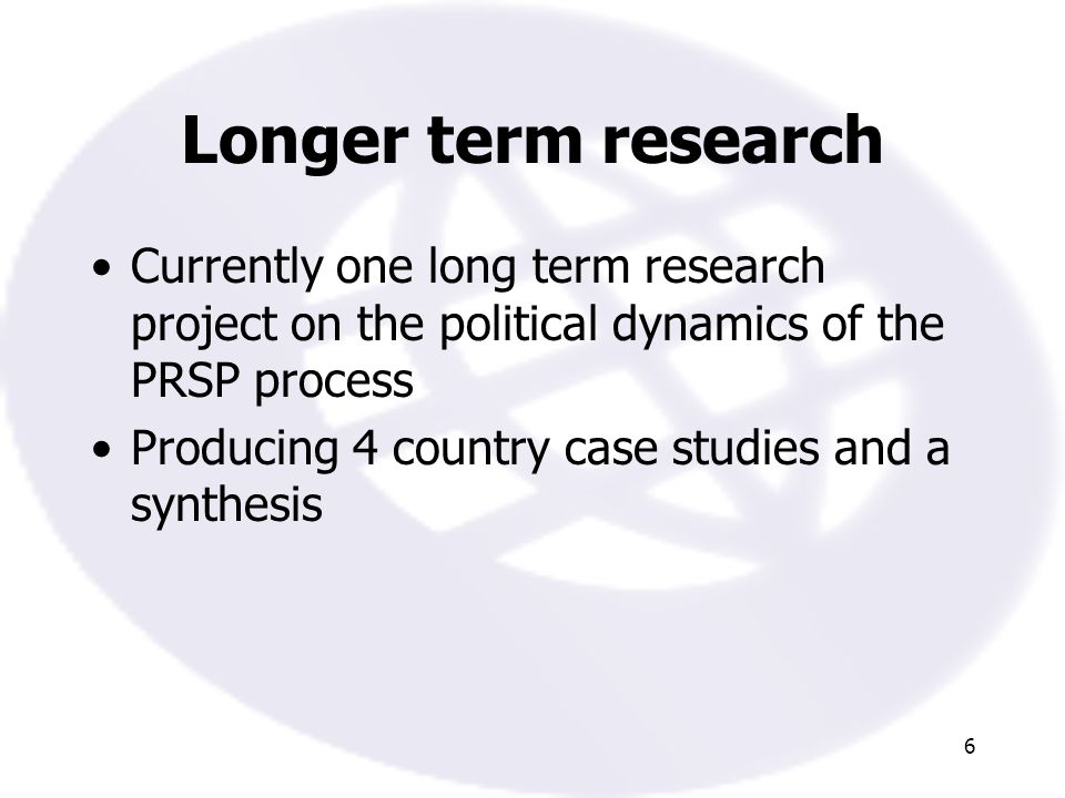 6 Longer term research Currently one long term research project on the political dynamics of the PRSP process Producing 4 country case studies and a synthesis