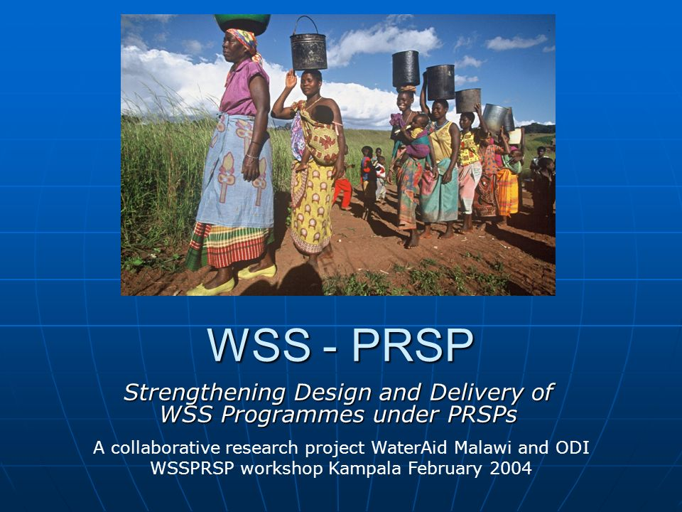 WSS - PRSP Strengthening Design and Delivery of WSS Programmes under PRSPs A collaborative research project WaterAid Malawi and ODI WSSPRSP workshop Kampala February 2004