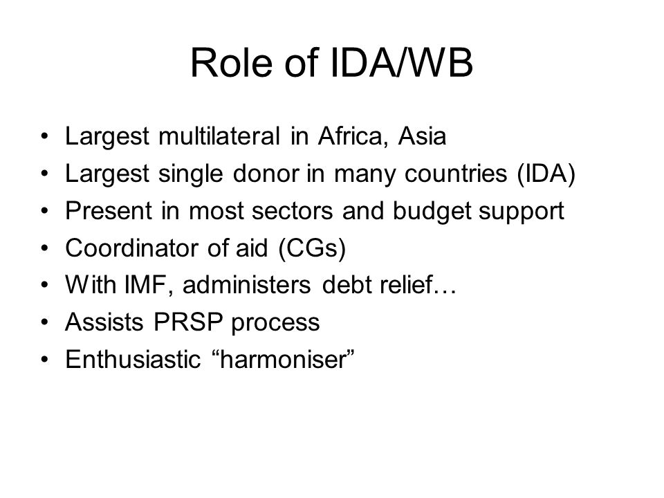 Role of IDA/WB Largest multilateral in Africa, Asia Largest single donor in many countries (IDA) Present in most sectors and budget support Coordinator of aid (CGs) With IMF, administers debt relief… Assists PRSP process Enthusiastic harmoniser