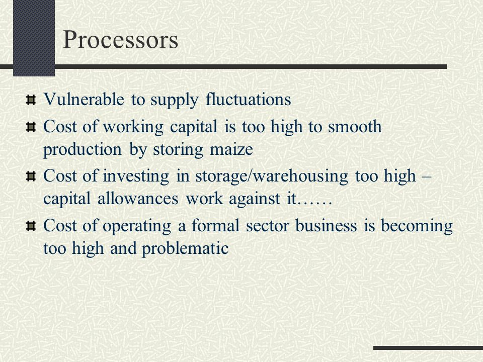 Processors Vulnerable to supply fluctuations Cost of working capital is too high to smooth production by storing maize Cost of investing in storage/warehousing too high – capital allowances work against it…… Cost of operating a formal sector business is becoming too high and problematic