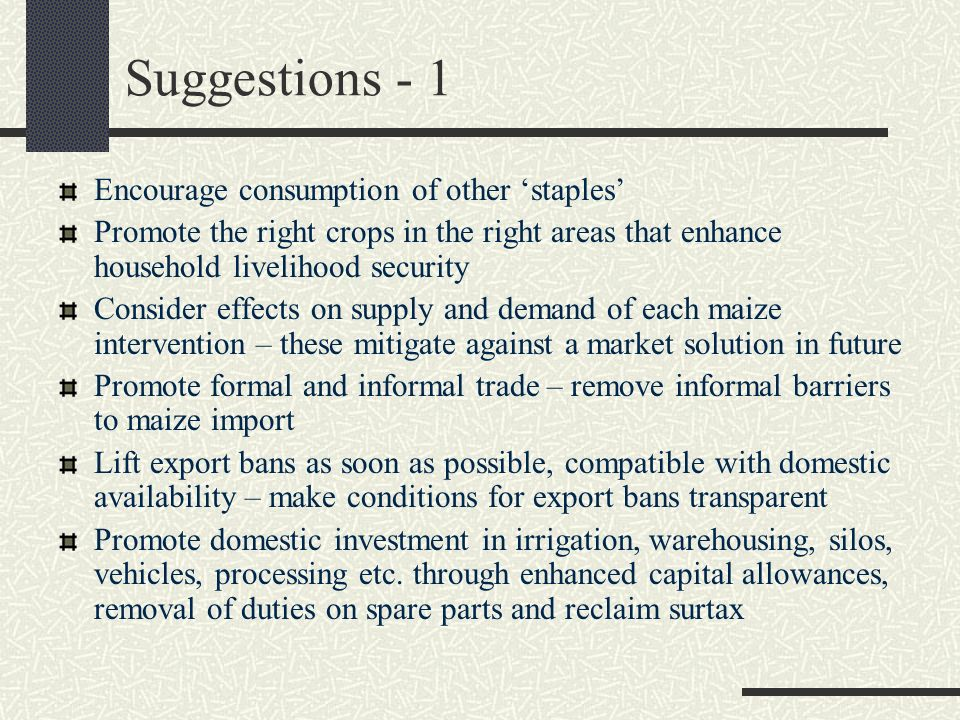 Suggestions - 1 Encourage consumption of other staples Promote the right crops in the right areas that enhance household livelihood security Consider effects on supply and demand of each maize intervention – these mitigate against a market solution in future Promote formal and informal trade – remove informal barriers to maize import Lift export bans as soon as possible, compatible with domestic availability – make conditions for export bans transparent Promote domestic investment in irrigation, warehousing, silos, vehicles, processing etc.