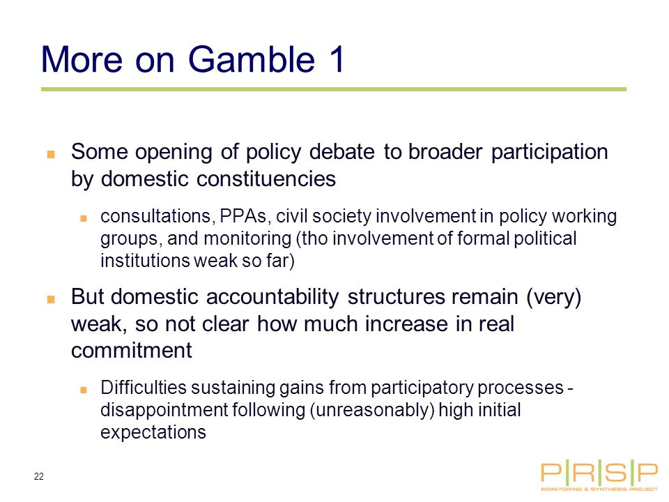 22 More on Gamble 1 Some opening of policy debate to broader participation by domestic constituencies consultations, PPAs, civil society involvement in policy working groups, and monitoring (tho involvement of formal political institutions weak so far) But domestic accountability structures remain (very) weak, so not clear how much increase in real commitment Difficulties sustaining gains from participatory processes - disappointment following (unreasonably) high initial expectations