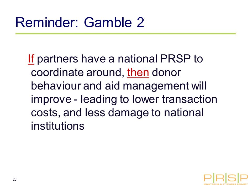23 Reminder: Gamble 2 If partners have a national PRSP to coordinate around, then donor behaviour and aid management will improve - leading to lower transaction costs, and less damage to national institutions