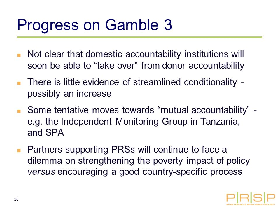 26 Progress on Gamble 3 Not clear that domestic accountability institutions will soon be able to take over from donor accountability There is little evidence of streamlined conditionality - possibly an increase Some tentative moves towards mutual accountability - e.g.