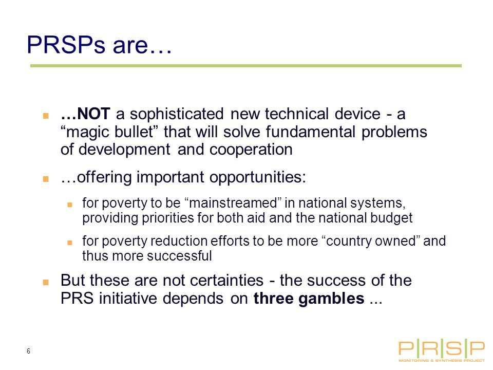 6 PRSPs are… …NOT a sophisticated new technical device - a magic bullet that will solve fundamental problems of development and cooperation …offering important opportunities: for poverty to be mainstreamed in national systems, providing priorities for both aid and the national budget for poverty reduction efforts to be more country owned and thus more successful But these are not certainties - the success of the PRS initiative depends on three gambles...