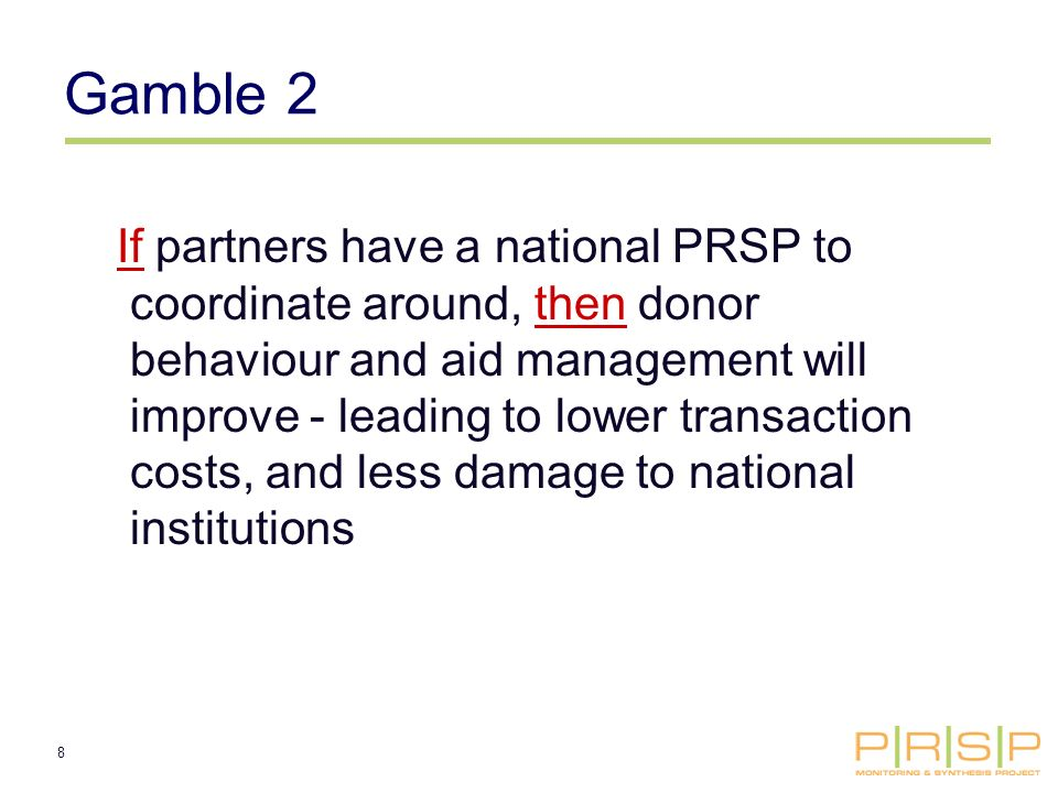 8 Gamble 2 If partners have a national PRSP to coordinate around, then donor behaviour and aid management will improve - leading to lower transaction costs, and less damage to national institutions
