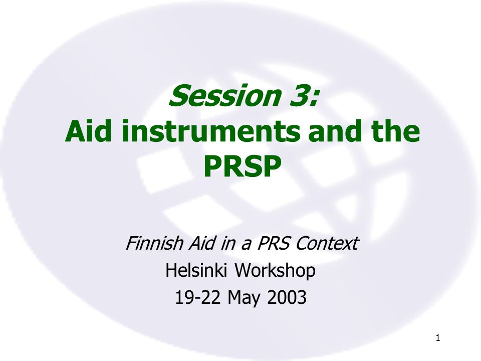 1 Session 3: Aid instruments and the PRSP Finnish Aid in a PRS Context Helsinki Workshop May 2003