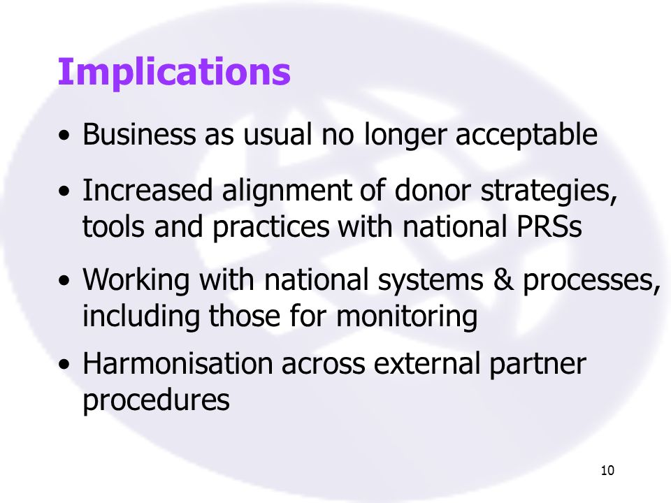 10 Implications Business as usual no longer acceptable Increased alignment of donor strategies, tools and practices with national PRSs Working with national systems & processes, including those for monitoring Harmonisation across external partner procedures