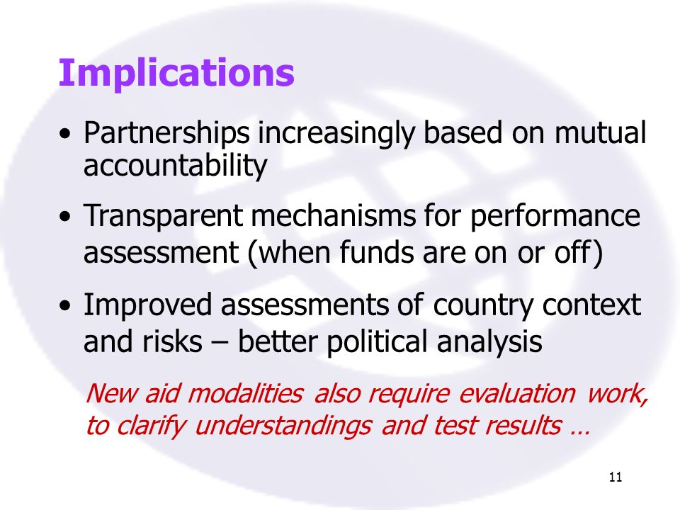 11 Implications Partnerships increasingly based on mutual accountability Transparent mechanisms for performance assessment (when funds are on or off) Improved assessments of country context and risks – better political analysis New aid modalities also require evaluation work, to clarify understandings and test results …