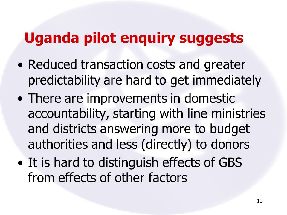 13 Uganda pilot enquiry suggests Reduced transaction costs and greater predictability are hard to get immediately There are improvements in domestic accountability, starting with line ministries and districts answering more to budget authorities and less (directly) to donors It is hard to distinguish effects of GBS from effects of other factors
