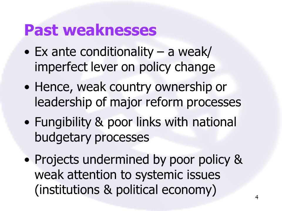 4 Past weaknesses Ex ante conditionality – a weak/ imperfect lever on policy change Hence, weak country ownership or leadership of major reform processes Projects undermined by poor policy & weak attention to systemic issues (institutions & political economy) Fungibility & poor links with national budgetary processes