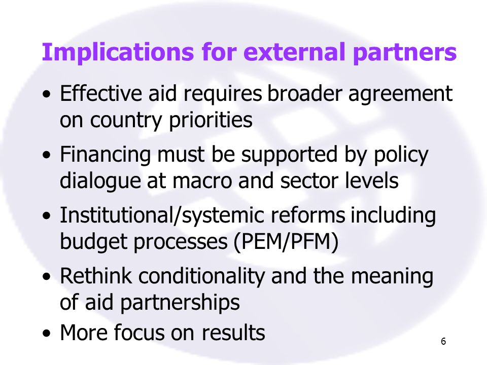 6 Implications for external partners Effective aid requires broader agreement on country priorities Financing must be supported by policy dialogue at macro and sector levels Institutional/systemic reforms including budget processes (PEM/PFM) Rethink conditionality and the meaning of aid partnerships More focus on results