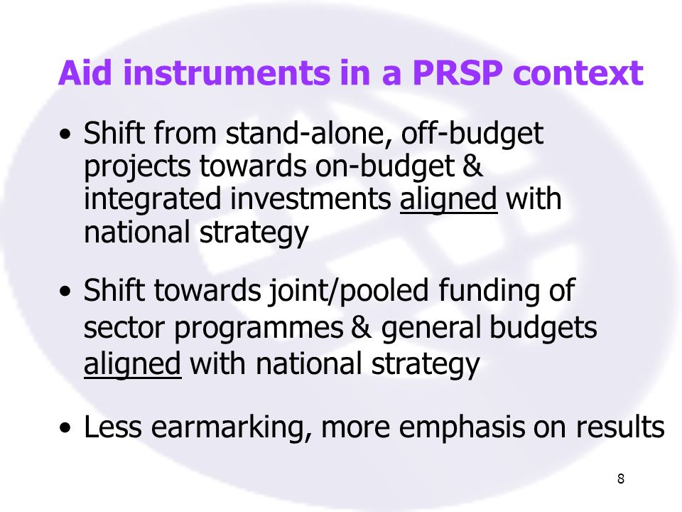 8 Aid instruments in a PRSP context Shift from stand-alone, off-budget projects towards on-budget & integrated investments aligned with national strategy Shift towards joint/pooled funding of sector programmes & general budgets aligned with national strategy Less earmarking, more emphasis on results