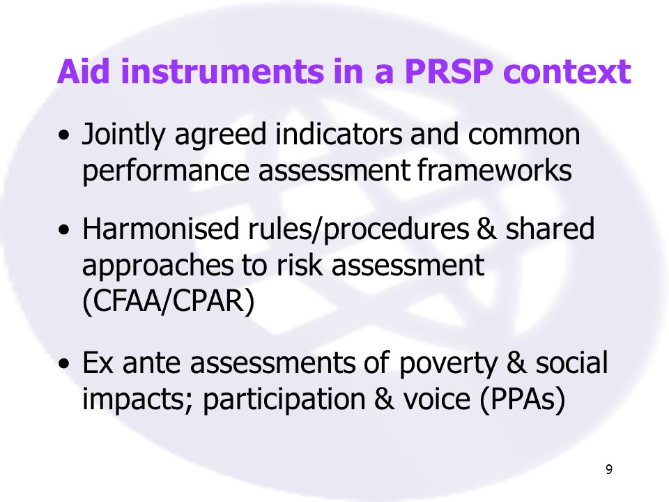 9 Jointly agreed indicators and common performance assessment frameworks Harmonised rules/procedures & shared approaches to risk assessment (CFAA/CPAR) Aid instruments in a PRSP context Ex ante assessments of poverty & social impacts; participation & voice (PPAs)