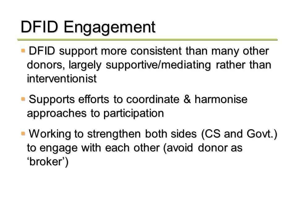DFID Engagement DFID support more consistent than many other DFID support more consistent than many other donors, largely supportive/mediating rather than donors, largely supportive/mediating rather than interventionist interventionist Supports efforts to coordinate & harmonise Supports efforts to coordinate & harmonise approaches to participation approaches to participation Working to strengthen both sides (CS and Govt.) Working to strengthen both sides (CS and Govt.) to engage with each other (avoid donor as to engage with each other (avoid donor as broker) broker)