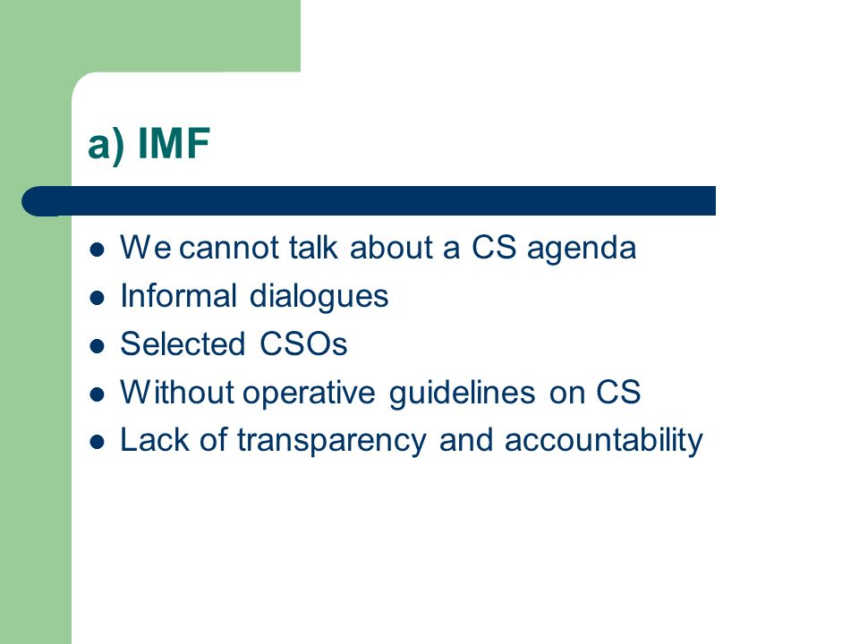 a) IMF We cannot talk about a CS agenda Informal dialogues Selected CSOs Without operative guidelines on CS Lack of transparency and accountability