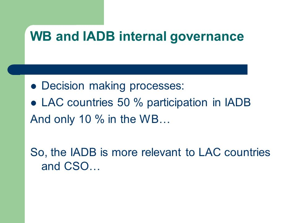 WB and IADB internal governance Decision making processes: LAC countries 50 % participation in IADB And only 10 % in the WB… So, the IADB is more relevant to LAC countries and CSO…