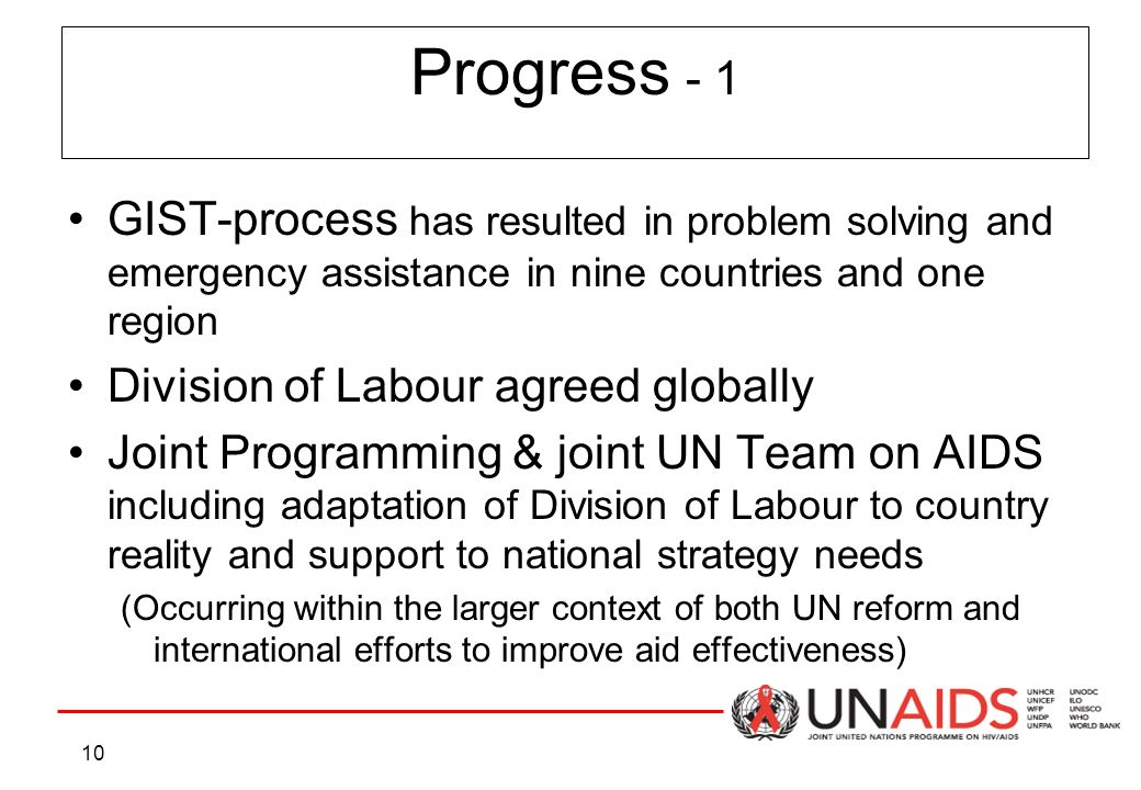 10 GIST-process has resulted in problem solving and emergency assistance in nine countries and one region Division of Labour agreed globally Joint Programming & joint UN Team on AIDS including adaptation of Division of Labour to country reality and support to national strategy needs (Occurring within the larger context of both UN reform and international efforts to improve aid effectiveness) Progress - 1