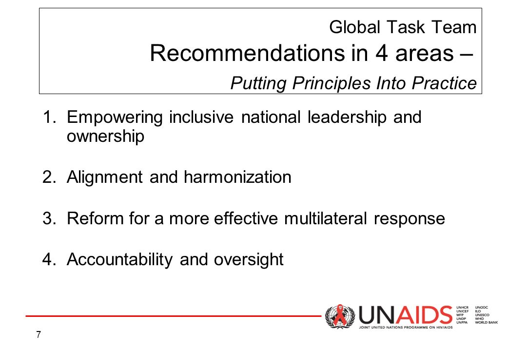 7 Global Task Team Recommendations in 4 areas – Putting Principles Into Practice 1.Empowering inclusive national leadership and ownership 2.Alignment and harmonization 3.Reform for a more effective multilateral response 4.Accountability and oversight