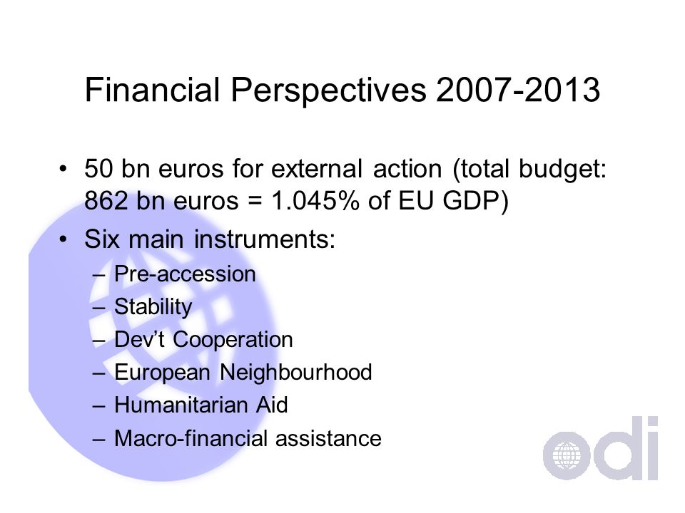 Financial Perspectives bn euros for external action (total budget: 862 bn euros = 1.045% of EU GDP) Six main instruments: –Pre-accession –Stability –Devt Cooperation –European Neighbourhood –Humanitarian Aid –Macro-financial assistance