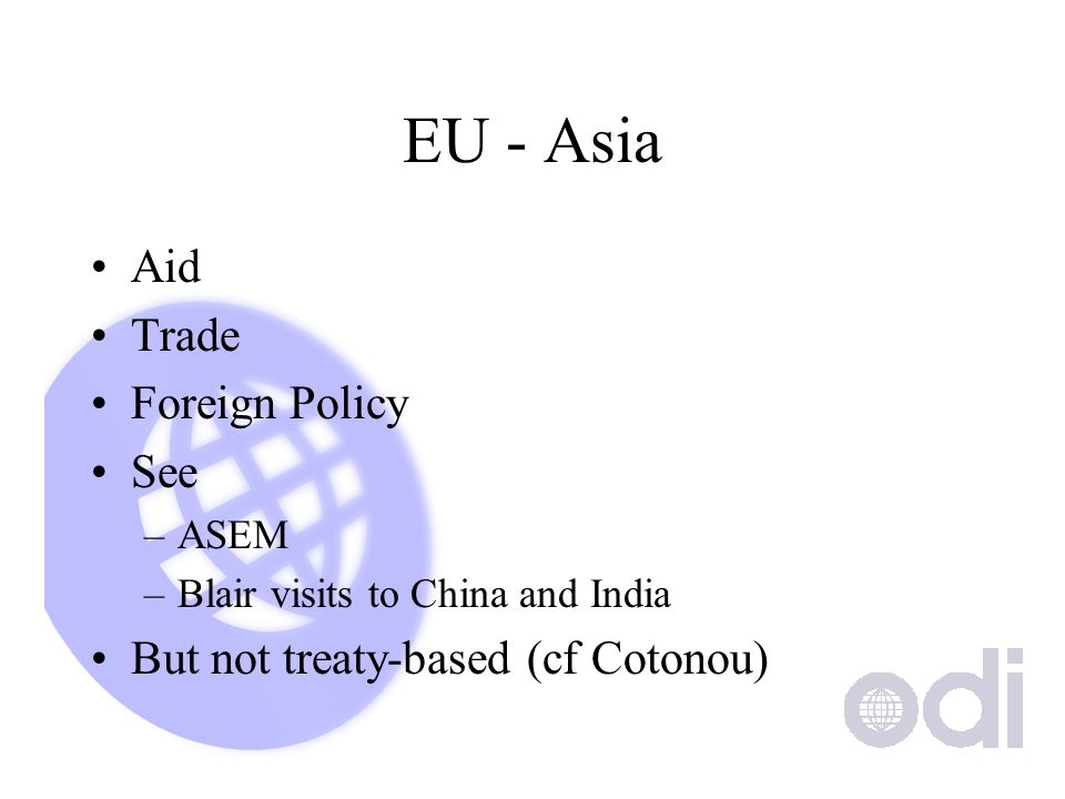 EU - Asia Aid Trade Foreign Policy See –ASEM –Blair visits to China and India But not treaty-based (cf Cotonou)