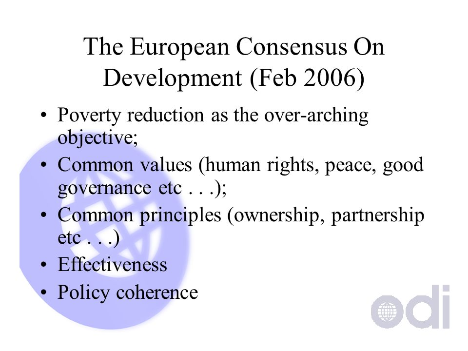 The European Consensus On Development (Feb 2006) Poverty reduction as the over-arching objective; Common values (human rights, peace, good governance etc...); Common principles (ownership, partnership etc...) Effectiveness Policy coherence