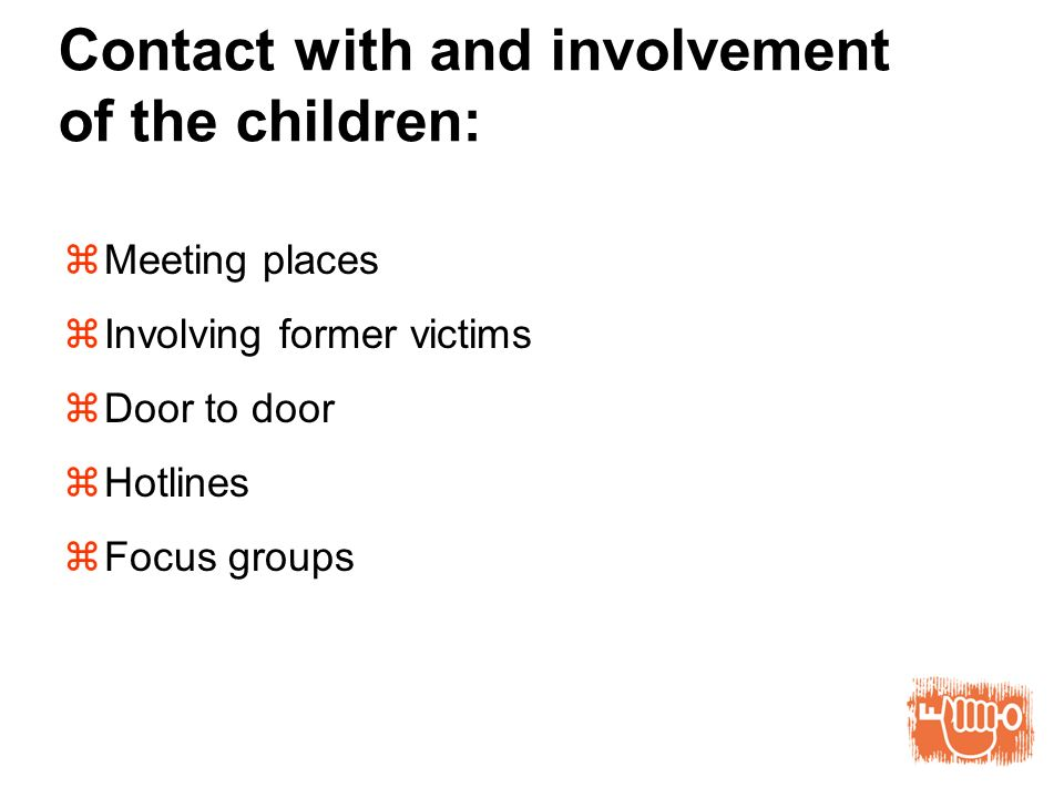Contact with and involvement of the children: Meeting places Involving former victims Door to door Hotlines Focus groups