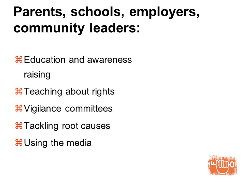 Parents, schools, employers, community leaders: Education and awareness raising Teaching about rights Vigilance committees Tackling root causes Using the media