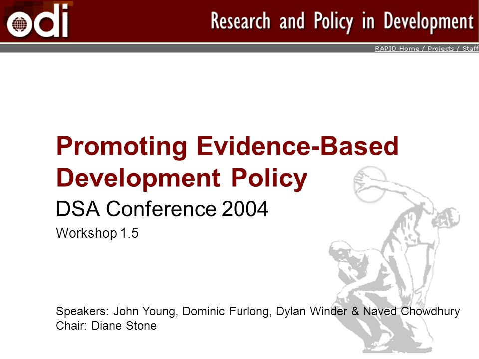 Promoting Evidence-Based Development Policy DSA Conference 2004 Workshop 1.5 Speakers: John Young, Dominic Furlong, Dylan Winder & Naved Chowdhury Chair: Diane Stone