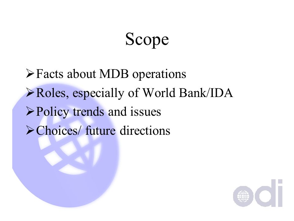 Scope Facts about MDB operations Roles, especially of World Bank/IDA Policy trends and issues Choices/ future directions