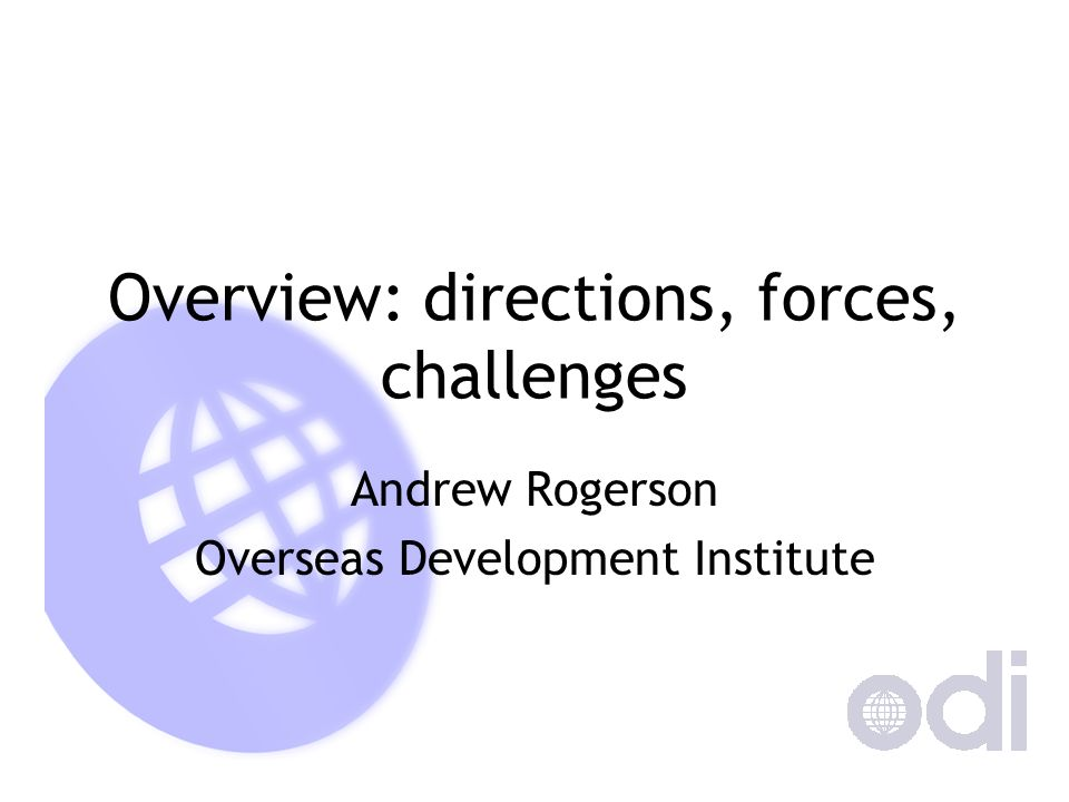 Overview: directions, forces, challenges Andrew Rogerson Overseas Development Institute