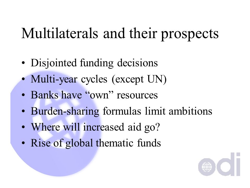 Multilaterals and their prospects Disjointed funding decisions Multi-year cycles (except UN) Banks have own resources Burden-sharing formulas limit ambitions Where will increased aid go.
