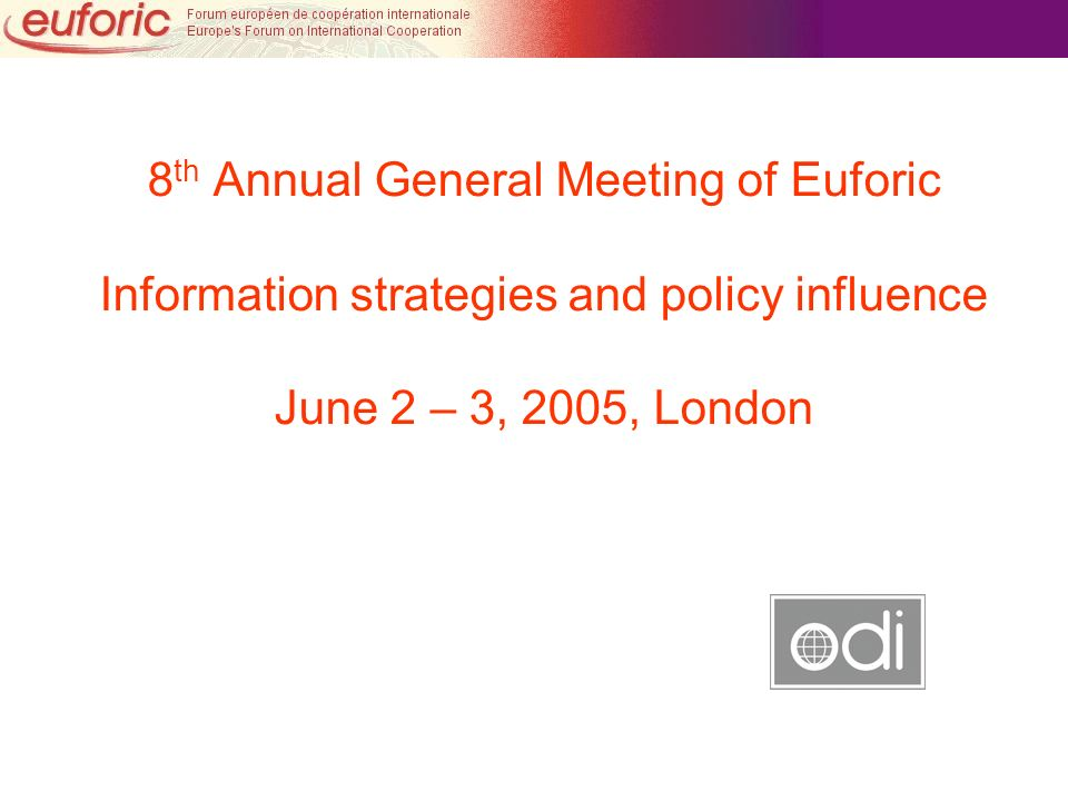 8 th Annual General Meeting of Euforic Information strategies and policy influence June 2 – 3, 2005, London