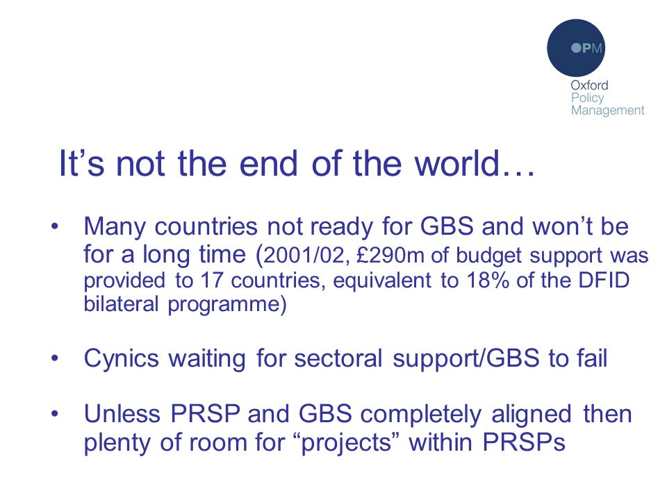 Its not the end of the world… Many countries not ready for GBS and wont be for a long time ( 2001/02, £290m of budget support was provided to 17 countries, equivalent to 18% of the DFID bilateral programme) Cynics waiting for sectoral support/GBS to fail Unless PRSP and GBS completely aligned then plenty of room for projects within PRSPs