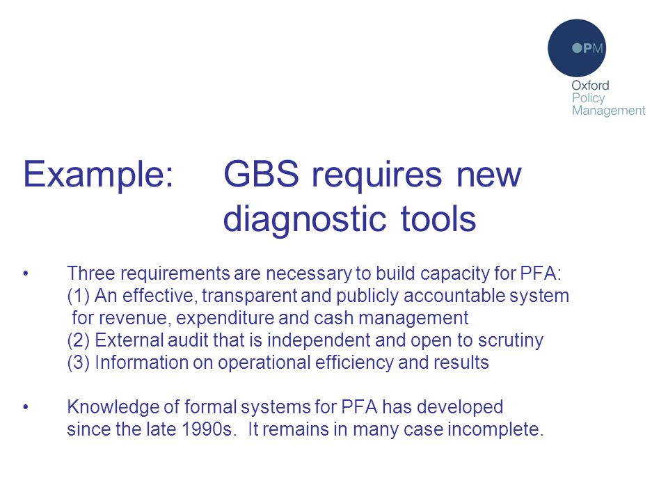 Diagnostic instruments (2) Example:GBS requires new diagnostic tools Three requirements are necessary to build capacity for PFA: (1) An effective, transparent and publicly accountable system for revenue, expenditure and cash management (2) External audit that is independent and open to scrutiny (3) Information on operational efficiency and results Knowledge of formal systems for PFA has developed since the late 1990s.