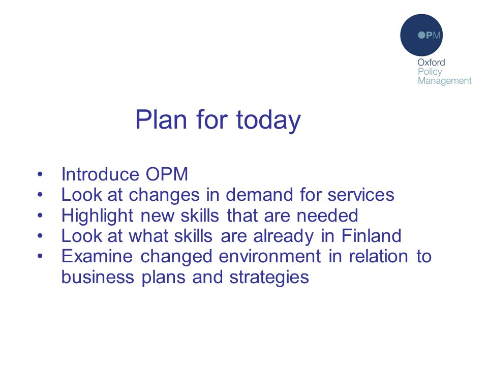 Plan for today Introduce OPM Look at changes in demand for services Highlight new skills that are needed Look at what skills are already in Finland Examine changed environment in relation to business plans and strategies