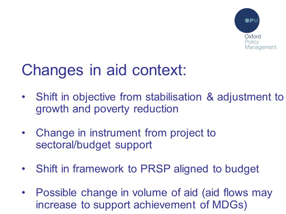 Changes in aid context: Shift in objective from stabilisation & adjustment to growth and poverty reduction Change in instrument from project to sectoral/budget support Shift in framework to PRSP aligned to budget Possible change in volume of aid (aid flows may increase to support achievement of MDGs)