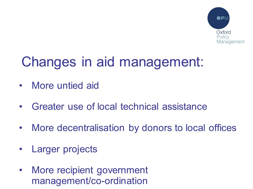 Changes in aid management: More untied aid Greater use of local technical assistance More decentralisation by donors to local offices Larger projects More recipient government management/co-ordination
