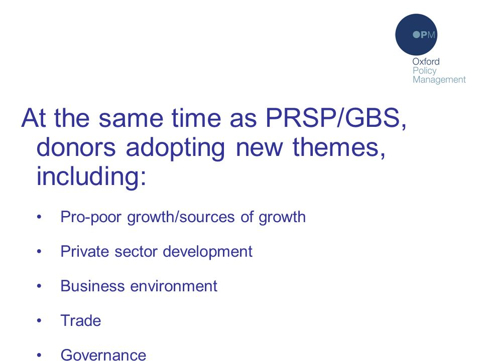 At the same time as PRSP/GBS, donors adopting new themes, including: Pro-poor growth/sources of growth Private sector development Business environment Trade Governance