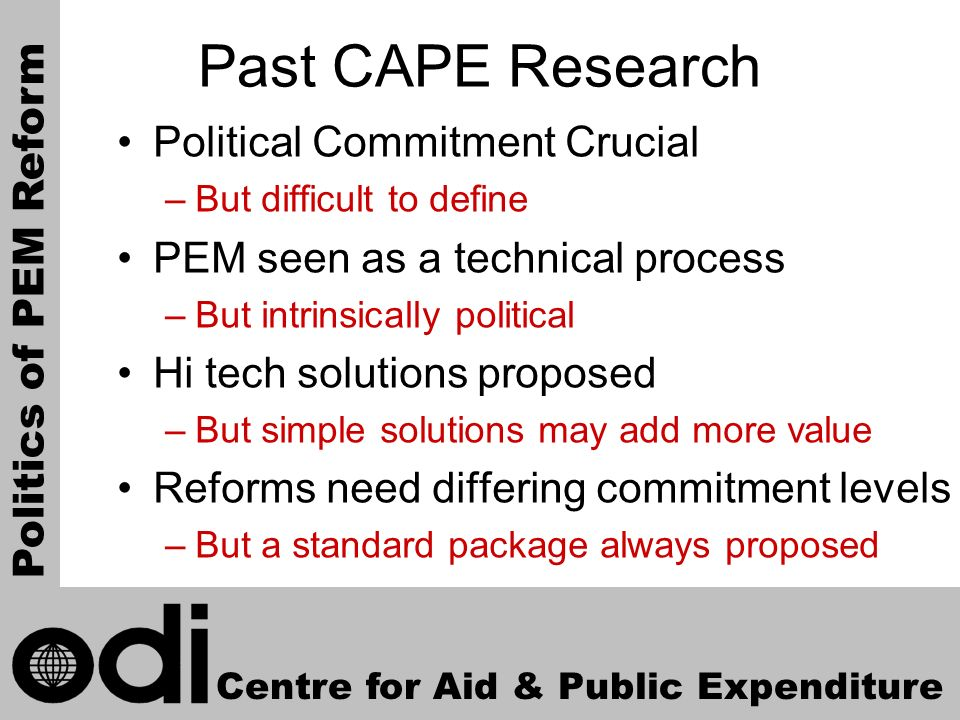 4 Past CAPE Research Political Commitment Crucial –But difficult to define PEM seen as a technical process –But intrinsically political Hi tech solutions proposed –But simple solutions may add more value Reforms need differing commitment levels –But a standard package always proposed Centre for Aid & Public Expenditure Politics of PEM Reform