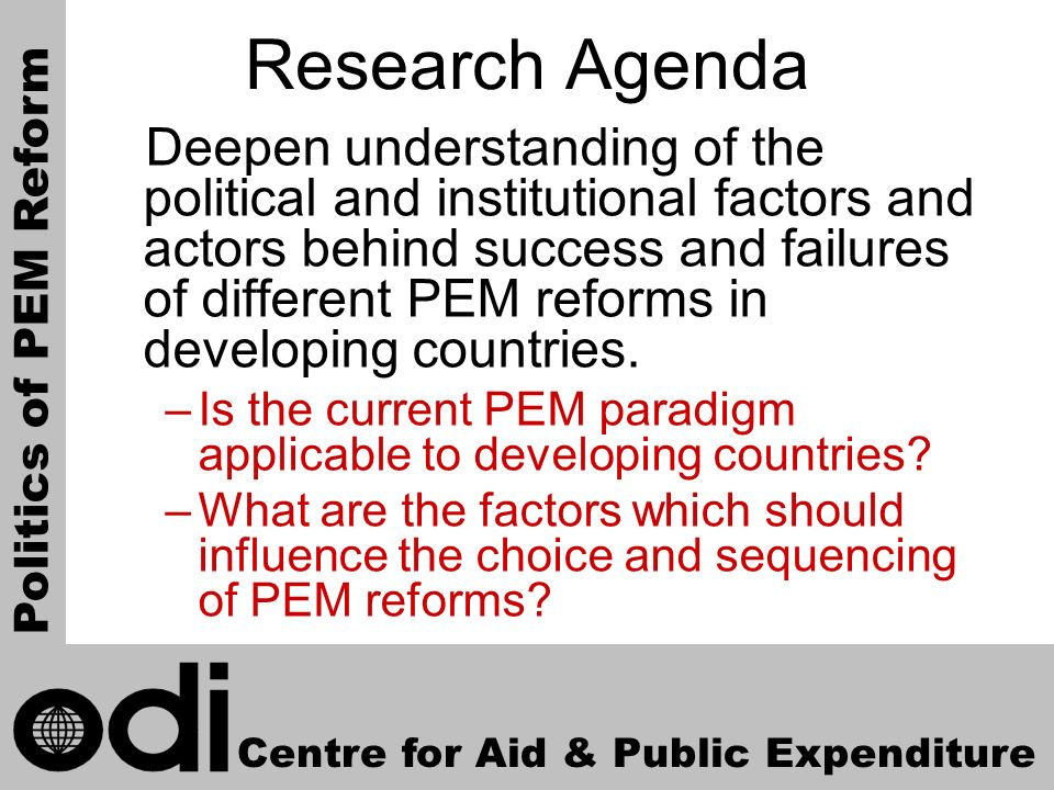 6 Research Agenda Deepen understanding of the political and institutional factors and actors behind success and failures of different PEM reforms in developing countries.