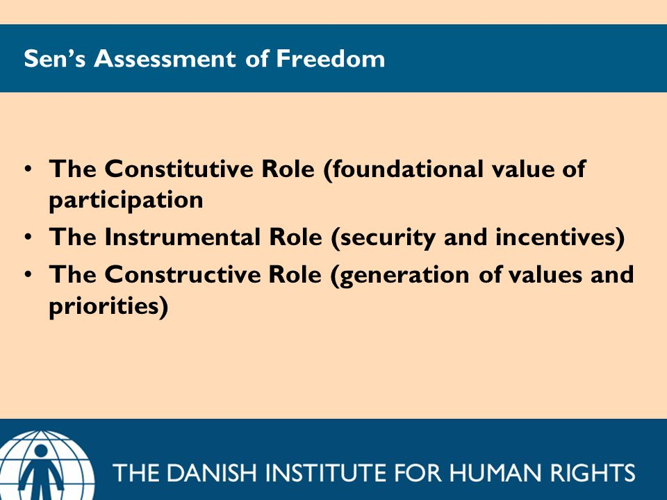 Sens Assessment of Freedom The Constitutive Role (foundational value of participation The Instrumental Role (security and incentives) The Constructive Role (generation of values and priorities)